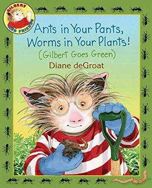 Ants in Your Pants, Worms in Your Plants! (Gilbert Goes Green) book cover